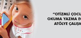 """""""OTİZMLİ ÇOCUKTA OKUMA YAZMA EĞİTİMİ"""" ATÖLYE ÇALIŞMASI"""